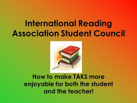 International Reading Association Student Council How to make TAKS more enjoyable for both the student and the teacher!