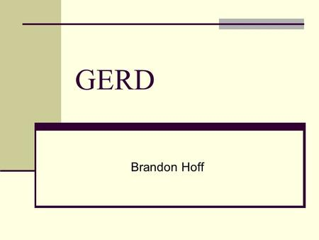 GERD Brandon Hoff. What is GERD? Gastroesophageal Reflux Disease Acid Reflux Disease.