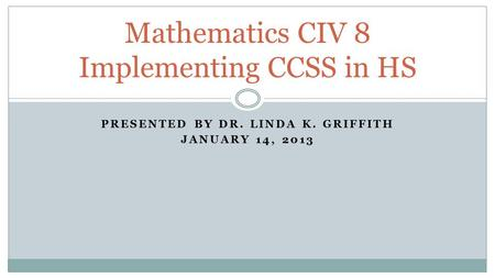 PRESENTED BY DR. LINDA K. GRIFFITH JANUARY 14, 2013 Mathematics CIV 8 Implementing CCSS in HS.
