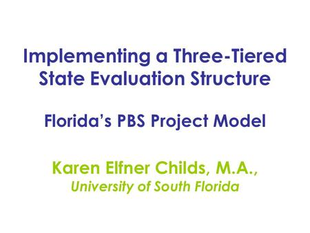 Implementing a Three-Tiered State Evaluation Structure Florida's PBS Project Model Karen Elfner Childs, M.A., University of South Florida.