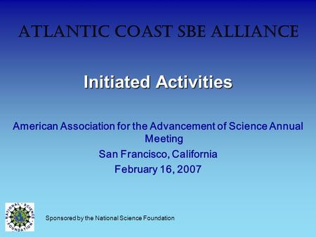 Atlantic Coast SBE Alliance Initiated Activities American Association for the Advancement of Science Annual Meeting San Francisco, California February.