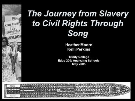 The Journey from Slavery to Civil Rights Through Song Heather Moore Kelli Perkins Trinity College Educ 200: Analyzing Schools May 2005.