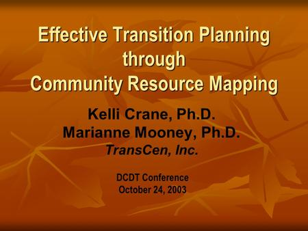 Effective Transition Planning through Community Resource Mapping Kelli Crane, Ph.D. Marianne Mooney, Ph.D. TransCen, Inc. DCDT Conference October 24, 2003.
