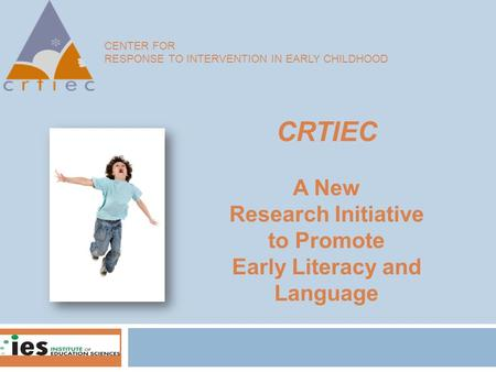CENTER FOR RESPONSE TO INTERVENTION IN EARLY CHILDHOOD CRTIEC A New Research Initiative to Promote Early Literacy and Language.