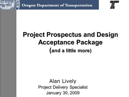 Project Prospectus and Design Acceptance Package ( and a little more) Alan Lively Project Delivery Specialist January 30, 2009.