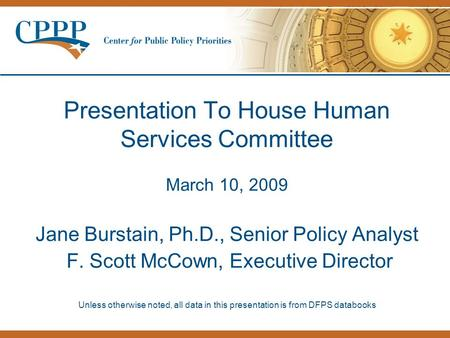 Presentation To House Human Services Committee March 10, 2009 Jane Burstain, Ph.D., Senior Policy Analyst F. Scott McCown, Executive Director Unless otherwise.
