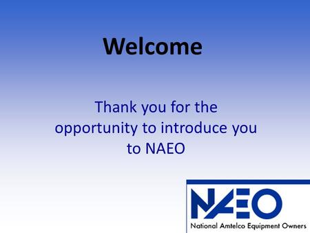 Welcome Thank you for the opportunity to introduce you to NAEO.