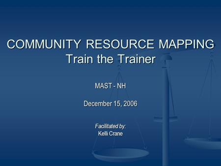 COMMUNITY RESOURCE MAPPING Train the Trainer MAST - NH December 15, 2006 Facilitated by: Kelli Crane.