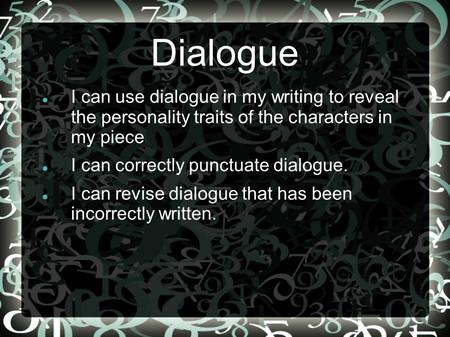 Dialogue I can use dialogue in my writing to reveal the personality traits of the characters in my piece I can correctly punctuate dialogue. I can revise.