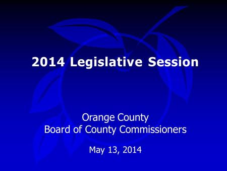 2014 Legislative Session Orange County Board of County Commissioners May 13, 2014.