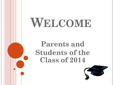 W ELCOME Parents and Students of the Class of 2014.