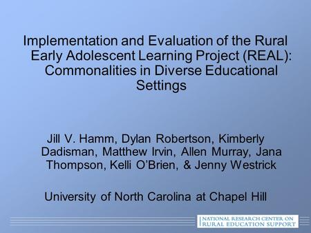 Implementation and Evaluation of the Rural Early Adolescent Learning Project (REAL): Commonalities in Diverse Educational Settings Jill V. Hamm, Dylan.