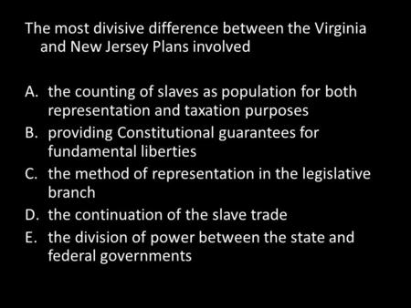 The most divisive difference between the Virginia and New Jersey Plans involved the counting of slaves as population for both representation and taxation.