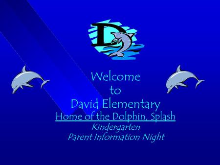 Welcome to David Elementary Home of the Dolphin, Splash Kindergarten Parent Information Night.