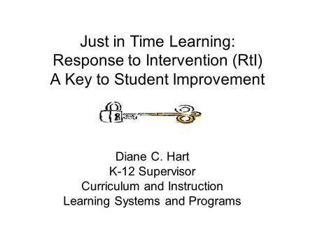 Just in Time Learning: Response to Intervention (RtI) A Key to Student Improvement Diane C. Hart K-12 Supervisor Curriculum and Instruction Learning Systems.