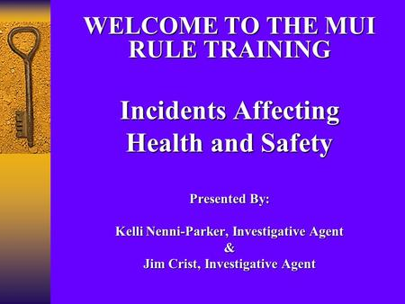 WELCOME TO THE MUI RULE TRAINING Incidents Affecting Health and Safety Presented By: Kelli Nenni-Parker, Investigative Agent & Jim Crist, Investigative.