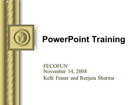 PowerPoint Training FECOFUN November 14, 2008 Kelli Fraser and Reejuta Sharma.