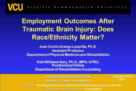 1 Employment Outcomes After Traumatic Brain Injury: Does Race/Ethnicity Matter? Juan Carlos Arango Lasprilla, Ph.D. Assistant Professor Department of Physical.
