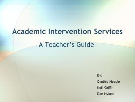 Academic Intervention Services A Teacher's Guide By: Cynthia Needle Kelli Griffin Dan Hyland.
