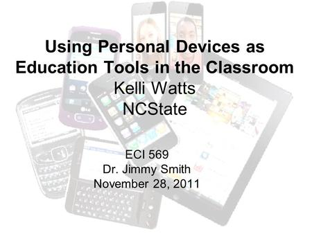 Using Personal Devices as Education Tools in the Classroom Kelli Watts NCState ECI 569 Dr. Jimmy Smith November 28, 2011.