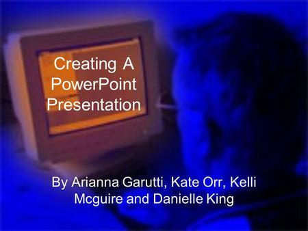 Creating A PowerPoint Presentation By Arianna Garutti, Kate Orr, Kelli Mcguire and Danielle King.