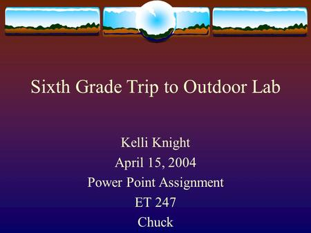 Sixth Grade Trip to Outdoor Lab Kelli Knight April 15, 2004 Power Point Assignment ET 247 Chuck.