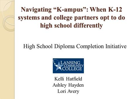 "Navigating ""K-ampus"": When K-12 systems and college partners opt to do high school differently High School Diploma Completion Initiative Kelli Hatfield."