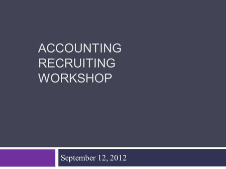 ACCOUNTING RECRUITING WORKSHOP September 12, 2012.