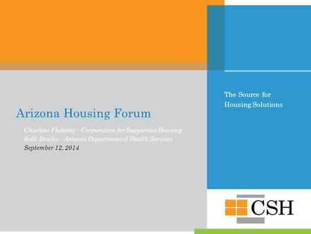 The Source for Housing Solutions Arizona Housing Forum Charlene Flaherty – Corporation for Supportive Housing Kelli Donley – Arizona Department of Health.