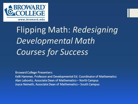 Flipping Math: Redesigning Developmental Math Courses for Success Broward College Presenters: Kelli Hammer, Professor and Developmental Ed. Coordinator.