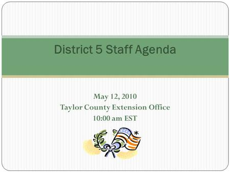 May 12, 2010 Taylor County Extension Office 10:00 am EST District 5 Staff Agenda.