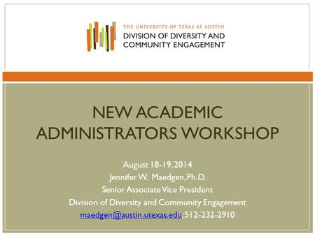 NEW ACADEMIC ADMINISTRATORS WORKSHOP August 18-19, 2014 Jennifer W. Maedgen, Ph.D. Senior Associate Vice President Division of Diversity and Community.