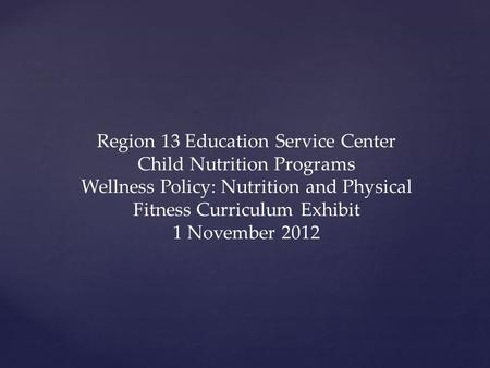 Region 13 Education Service Center Child Nutrition Programs Wellness Policy: Nutrition and Physical Fitness Curriculum Exhibit 1 November 2012.