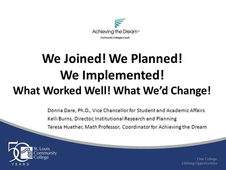 We Joined! We Planned! We Implemented! What Worked Well! What We'd Change! Donna Dare, Ph.D., Vice Chancellor for Student and Academic Affairs Kelli Burns,