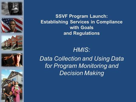 SSVF Program Launch: Establishing Services in Compliance with Goals and Regulations HMIS: Data Collection and Using Data for Program Monitoring and Decision.