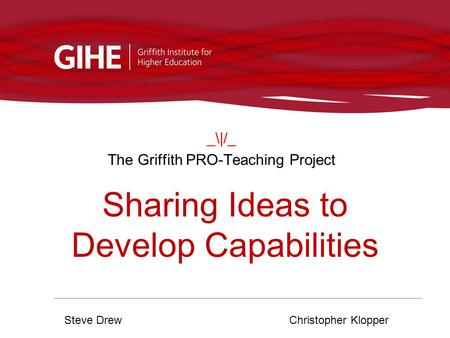 _\|/_ The Griffith PRO-Teaching Project Steve DrewChristopher Klopper Sharing Ideas to Develop Capabilities.