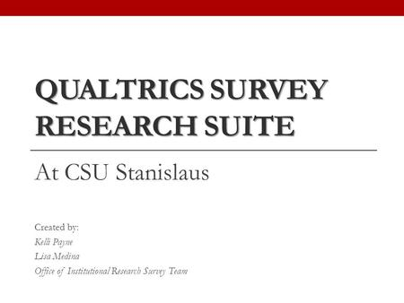 QUALTRICS SURVEY RESEARCH SUITE At CSU Stanislaus Created by: Kelli Payne Lisa Medina Office of Institutional Research Survey Team.