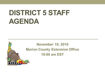 DISTRICT 5 STAFF AGENDA November 10, 2010 Marion County Extension Office 10:00 am EST.