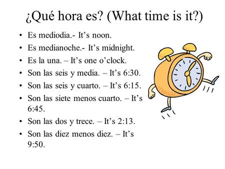 ¿Qué hora es? (What time is it?) Es mediodia.- It's noon. Es medianoche.- It's midnight. Es la una. – It's one o'clock. Son las seis y media. – It's 6:30.