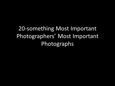 20-something Most Important Photographers' Most Important Photographs.