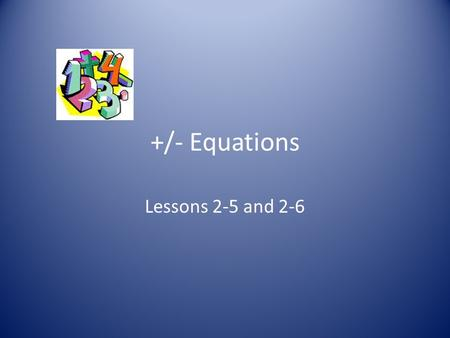 +/- Equations Lessons 2-5 and 2-6. Warm-up 1)2 + ( 16 ÷ 2 2 ) x 5 – 14 = 2)(3 2 – 4) x 5 + 6 ÷ 2 = 3)12 – 6 + 14 – 7 = 4)36 ÷ 3 2 x 2 2 ÷ 4 = 8 28 13.