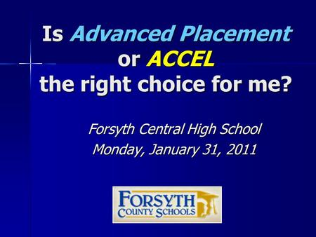 Is Advanced Placement or ACCEL the right choice for me? Forsyth Central High School Monday, January 31, 2011.