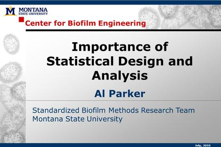 Center for Biofilm Engineering Standardized Biofilm Methods Research Team Montana State University Importance of Statistical Design and Analysis Al Parker.