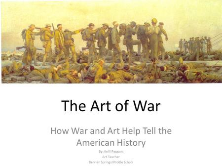 The Art of War How War and Art Help Tell the American History By: Kelli Reppart Art Teacher Berrien Springs Middle School.