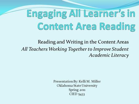 Reading and Writing in the Content Areas All Teachers Working Together to Improve Student Academic Literacy Presentation By: Kelli M. Miller Oklahoma State.
