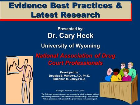Evidence Best Practices & Latest Research Presented by: Dr. Cary Heck University of Wyoming National Association of Drug Court Professionals Developed.