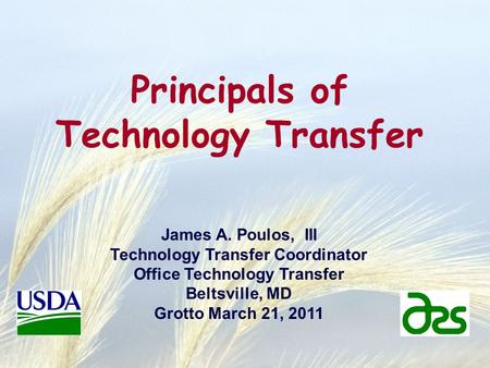 Principals of Technology Transfer James A. Poulos, III Technology Transfer Coordinator Office Technology Transfer Beltsville, MD Grotto March 21, 2011.