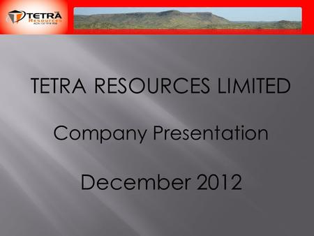 TETRA RESOURCES LIMITED Company Presentation December 2012.