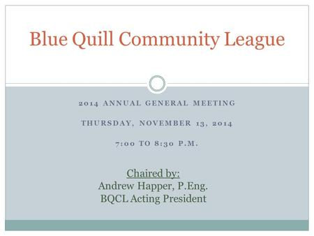 2014 ANNUAL GENERAL MEETING THURSDAY, NOVEMBER 13, 2014 7:00 TO 8:30 P.M. Blue Quill Community League Chaired by: Andrew Happer, P.Eng. BQCL Acting President.