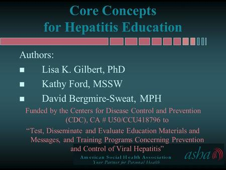 Core Concepts for Hepatitis Education Authors: n Lisa K. Gilbert, PhD n Kathy Ford, MSSW n David Bergmire-Sweat, MPH Funded by the Centers for Disease.